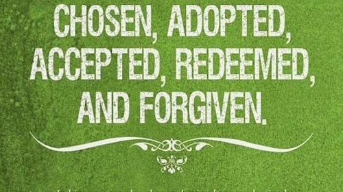 "A text that reads, ""I am blessed, chosen, adopted, accepted, redeemed, and forgiven. Ephesians 1:11-13"